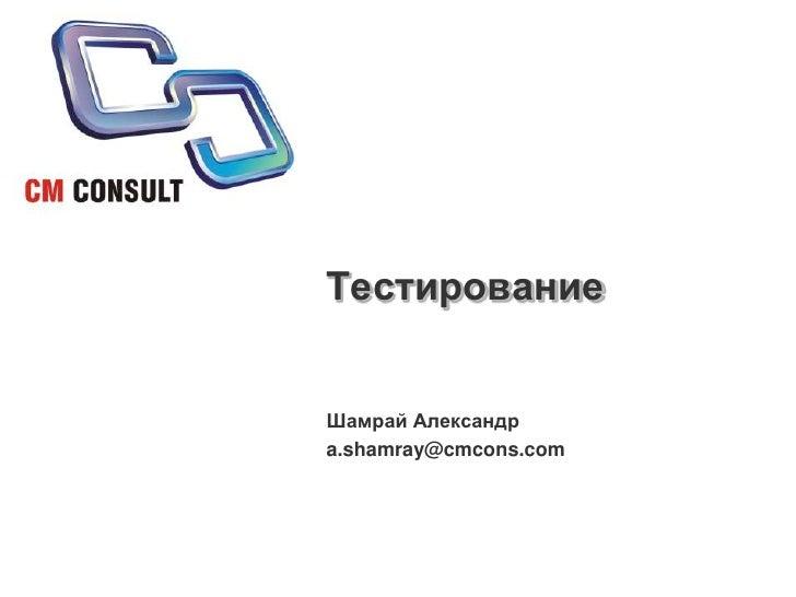 Тестирование<br />Шамрай Александр<br />a.shamray@cmcons.com<br />