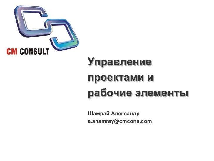 Управление проектами и рабочие элементы<br />Шамрай Александр<br />a.shamray@cmcons.com<br />