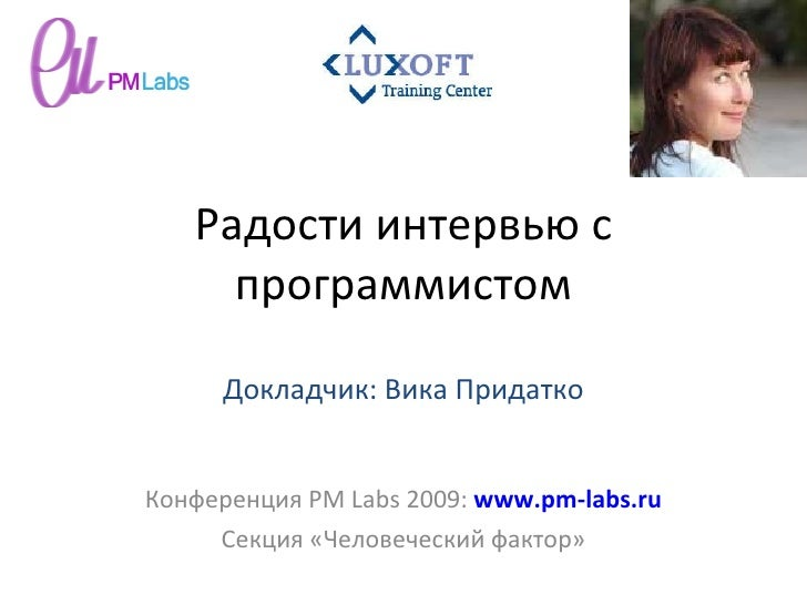 Радости интервью с программистом Конференция  PM Labs 2009 :  www.pm-labs.ru Секция «Человеческий фактор» Докладчик: Вика ...
