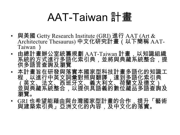 AAT-Taiwan 計畫 <ul><li>與美國 Getty Research Institute (GRI) 進行 AAT (Art & Architecture Thesaurus) 中文化研究計畫(以下簡稱 AAT-Taiwan ) <...