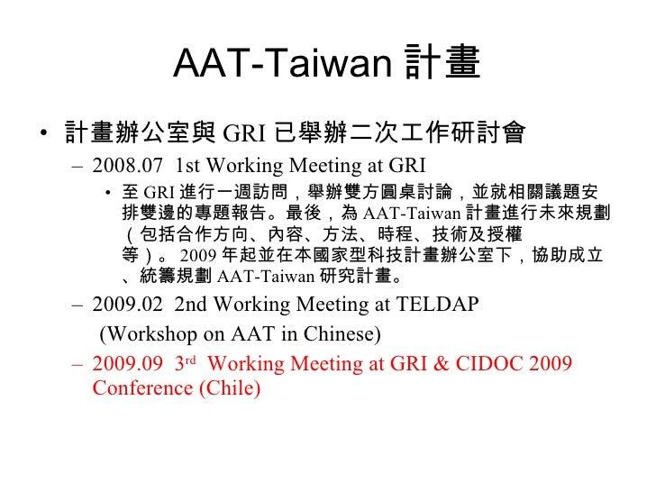 AAT-Taiwan 計畫 <ul><li>計畫辦公室與 GRI 已舉辦二次工作研討會 </li></ul><ul><ul><li>2008.07  1st Working Meeting at GRI </li></ul></ul><ul><...