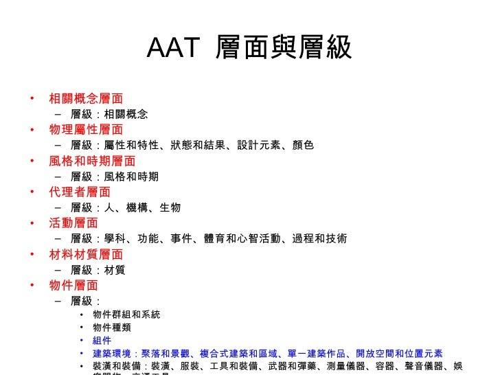 AAT  層面與層級 <ul><li>相關概念層面 </li></ul><ul><ul><li>層級:相關概念 </li></ul></ul><ul><li>物理屬性層面 </li></ul><ul><ul><li>層級:屬性和特性、狀態和結果...