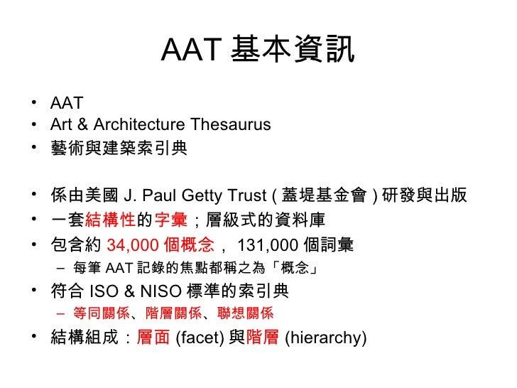 AAT 基本資訊 <ul><li>AAT </li></ul><ul><li>Art & Architecture Thesaurus </li></ul><ul><li>藝術與建築索引典 </li></ul><ul><li>係由美國 J. P...