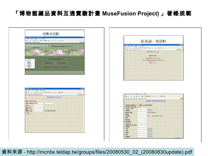 資料來源 - http://mcntw.teldap.tw/groups/files/20080530_02_(20080830update).pdf 「博物館藏品資料互通實驗計畫 MuseFusion Project) 」著錄規範