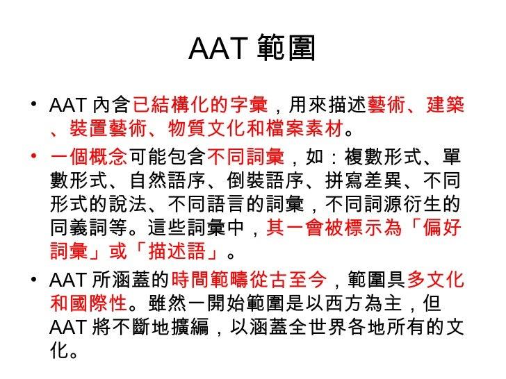 AAT 範圍 <ul><li>AAT 內含 已結構化的字彙 ,用來描述 藝術、建築、裝置藝術、物質文化和檔案素材 。 </li></ul><ul><li>一個概念 可能包含 不同詞彙 ,如:複數形式、單數形式、自然語序、倒裝語序、拼寫差異、不同...