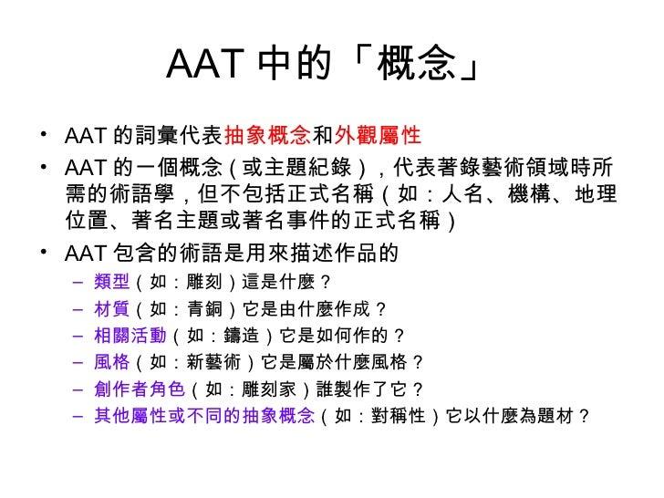 AAT 中的「概念」 <ul><li>AAT 的詞彙代表 抽象概念 和 外觀屬性 </li></ul><ul><li>AAT 的一個概念 ( 或主題紀錄 ) ,代表著錄藝術領域時所需的術語學,但不包括正式名稱(如:人名、機構、地理位置、著名主題...