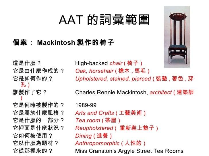 AAT 的詞彙範圍 <ul><li>個案: Mackintosh 製作的椅子 </li></ul><ul><li>這是什麼 ? High-backed  chair   ( 椅子 ) </li></ul><ul><li>它是由什麼作成的 ? O...