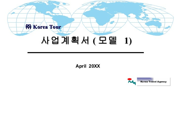 April  20XX 사업계획서 ( 모델  1)  ㈜ Korea Tour  Korea Travel Agency