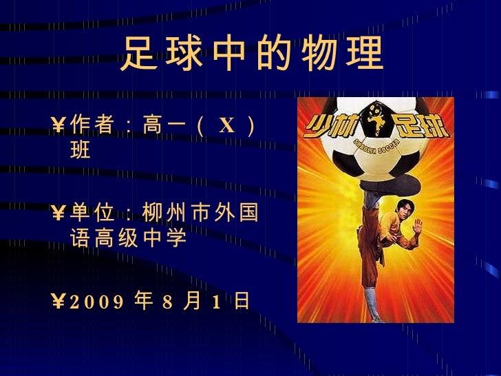足球中的物理 <ul><li>作者:高一( X )班 </li></ul><ul><li>单位:柳州市外国语高级中学 </li></ul><ul><li>2009 年 8 月 1 日 </li></ul>