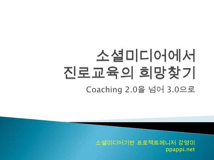 소셜미디어에서진로교육의 희망찾기<br />Coaching 2.0을 넘어 3.0으로<br />소셜미디어기반 프로젝트메니저 강영미<br />ppappi.net<br />