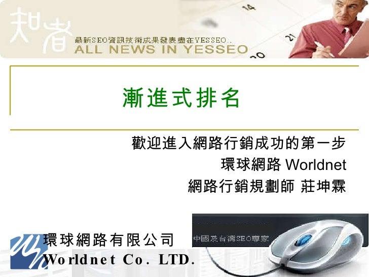 漸進式排名 歡迎進入網路行銷成功的第一步 環球網路 Worldnet 網路行銷規劃師 莊坤霖