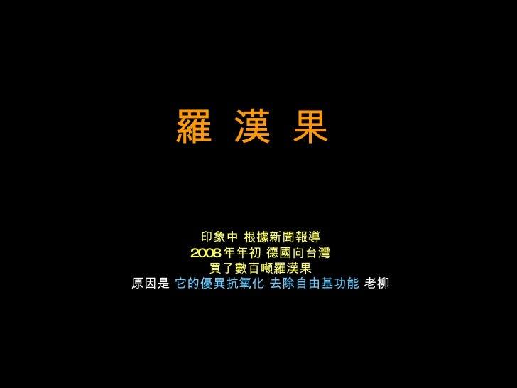 羅 漢 果   印象中 根據新聞報導 2008 年年初 德國向台灣 買了數百噸羅漢果 原因是  它的優異抗氧化 去除自由基功能  老柳