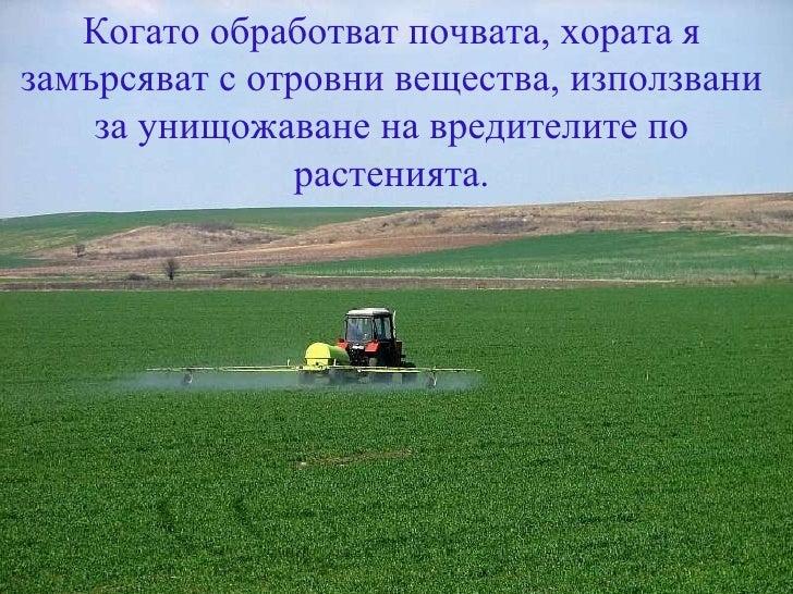 Когато обработват почвата, хората я замърсяват с отровни вещества, използвани за унищожаване на вредителите по растенията.