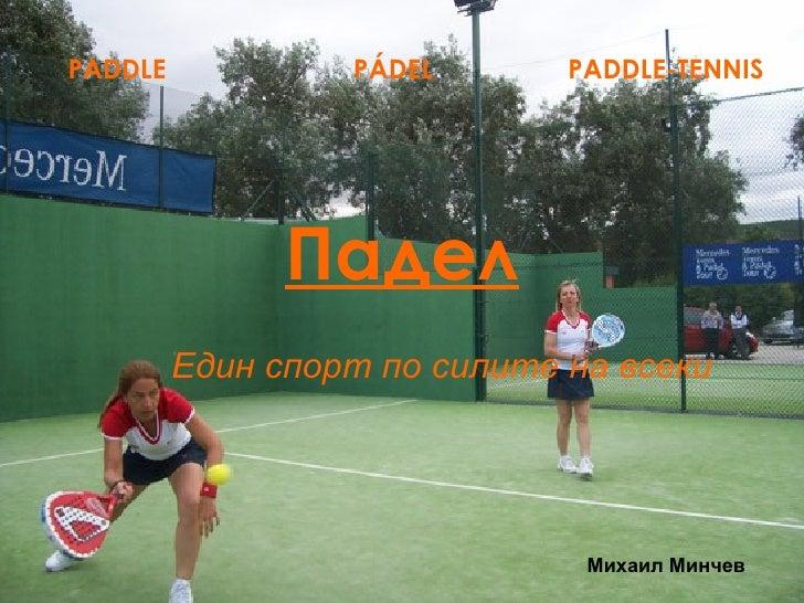 Падел Един спорт по силите на всеки PADDLE  P Á DEL PADDLE-TENNIS Михаил Минчев