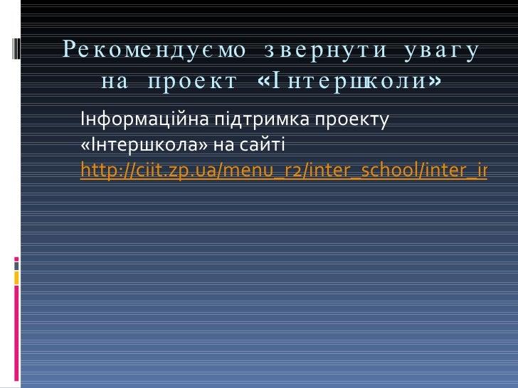 Рекомендуємо звернути увагу на проект «Інтершколи» <ul><li>Інформаційна підтримка проекту «Інтершкола» на сайті  http://ci...
