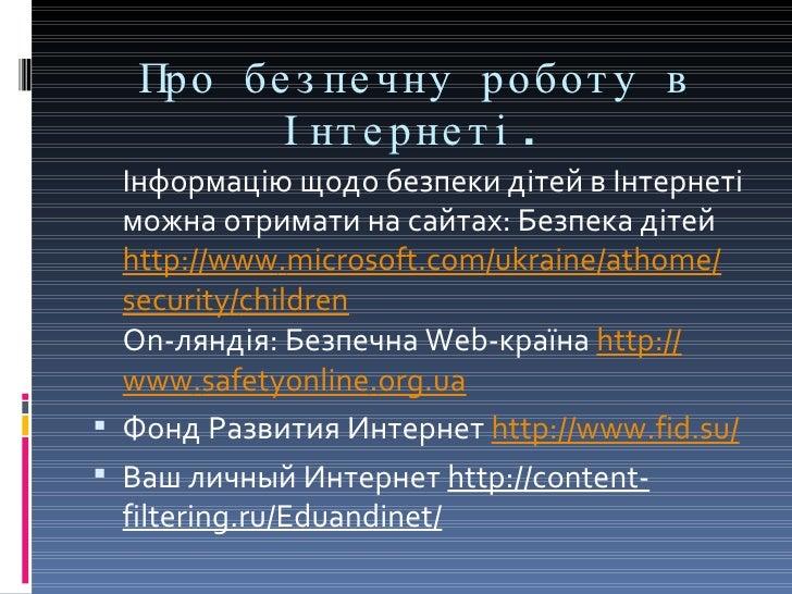 Про безпечну роботу в Інтернеті. <ul><li>Інформацію щодо безпеки дітей в Інтернеті можна отримати на сайтах: Безпека дітей...