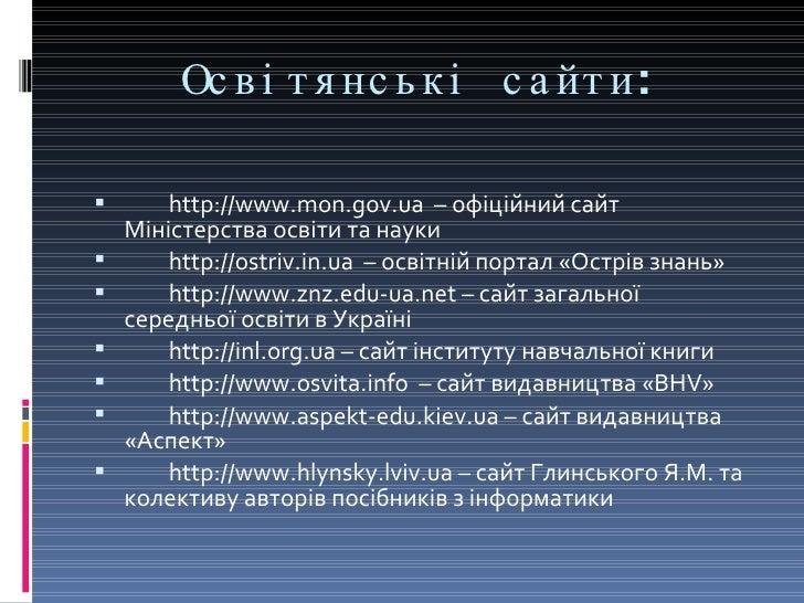 Освітянські сайти: <ul><li>http://www.mon.gov.ua  – офіційний сайт Міністерства освіти та науки </li></ul><ul><li>http://o...