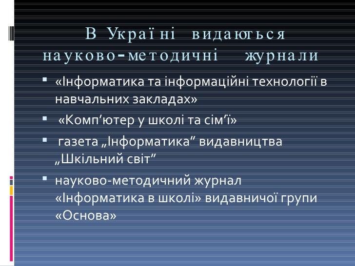 В Україні видаються науково-методичні  журнали  <ul><li>«Інформатика та інформаційні технології в навчальних закладах»  </...
