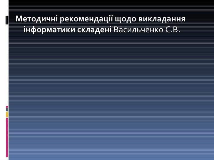 <ul><li>Методичні рекомендації щодо викладання інформатики складені  ВасильченкоС.В. </li></ul>