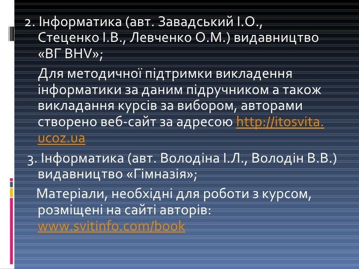 <ul><li>2. Інформатика (авт.ЗавадськийІ.О., СтеценкоІ.В., ЛевченкоО.М.) видавництво «ВГ BHV»; </li></ul><ul><li>Для ме...