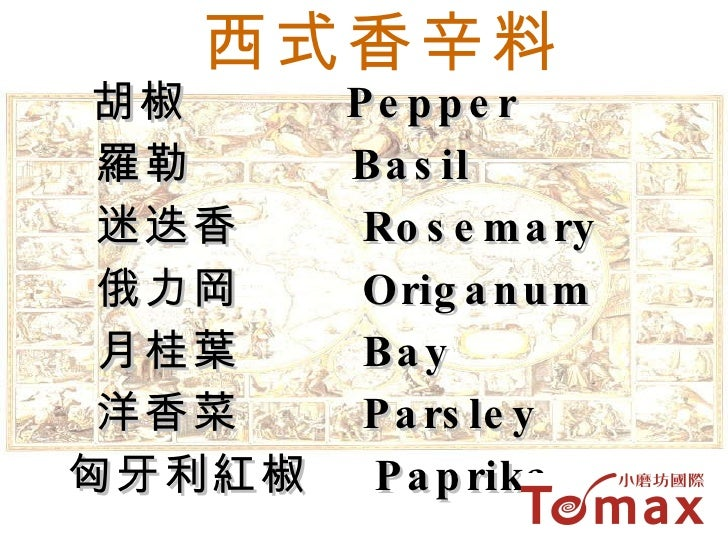 西式香辛料 胡椒  Pepper 羅勒  Basil  迷迭香  Rosemary 俄力岡  Origanum 月桂葉  Bay 洋香菜  Parsley 匈牙利紅椒  Paprika