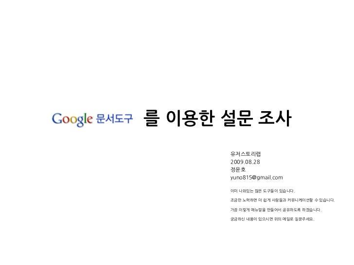 를 이용한 설문 조사       유저스토리랩       2009.08.28       정윤호       yuno815@gmail.com        이미 나와있는 많은 도구들이 있습니다.        조금만 노력하면 더...