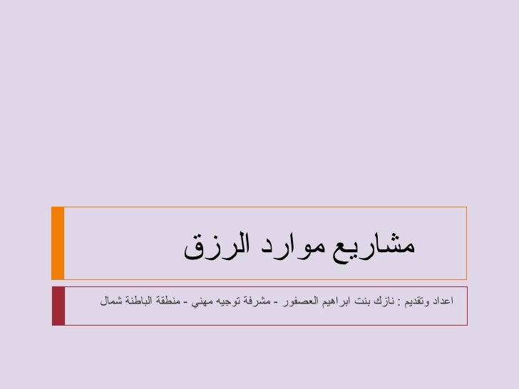 اعداد وتقديم  :  نازك بنت ابراهيم العصفور  -  مشرفة توجيه مهني  -  منطقة الباطنة شمال  مشاريع موارد الرزق