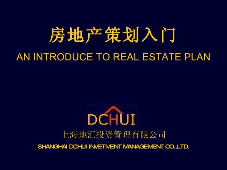 房地产策划入门 AN INTRODUCE TO REAL ESTATE PLAN 上海地汇投资管理有限公司 SHANGHAI DCHUI INVETMENT MANAGEMENT CO.,LTD.
