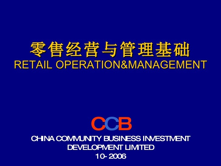 零售经营与管理基础 RETAIL OPERATION&MANAGEMENT C C B CHINA COMMUNITY BUSINESS INVESTMENT DEVELOPMENT LIMITED 10-2006