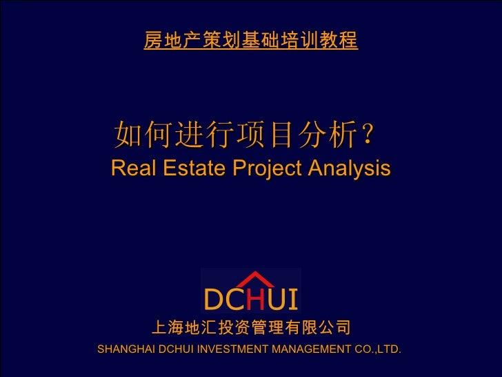 如何进行项目分析? Real Estate Project Analysis 房地产策划基础培训教程 上海地汇投资管理有限公司 SHANGHAI DCHUI INVESTMENT MANAGEMENT CO.,LTD.