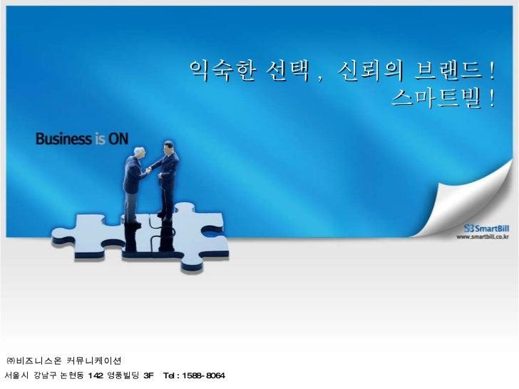 익숙한 선택 ,  신뢰의 브랜드 ! 스마트빌 ! ㈜비즈니스온 커뮤니케이션 서울시  강남구 논현동  142  영풍빌딩  3F  Tel : 1588-8064