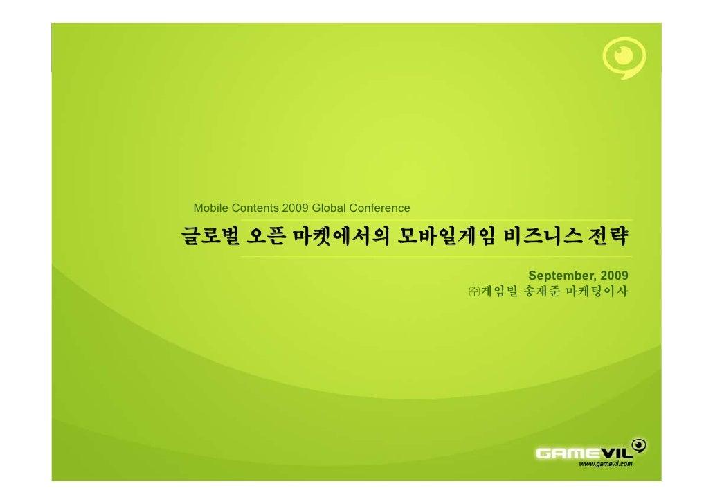 Mobile Contents 2009 Global Conference  글로벌 오픈 마켓에서의 모바일게임 비즈니스 전략                                               September...