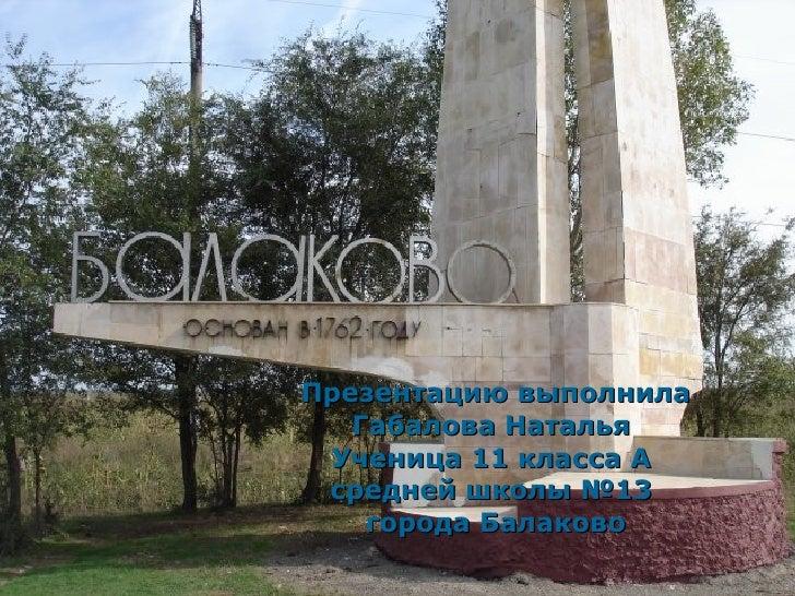 Презентацию выполнила Габалова Наталья  Ученица 11 класса А  средней школы №13  города Балаково 11.09.09