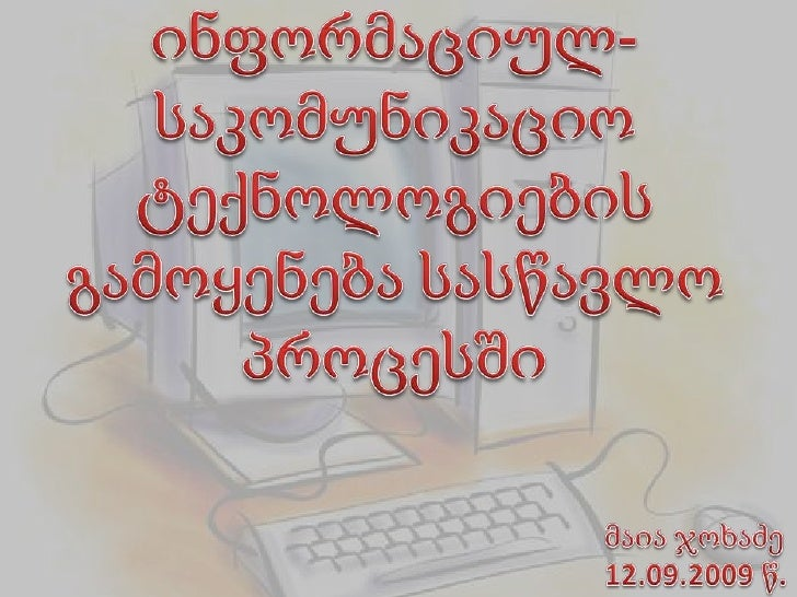 ინფორმაციულ-საკომუნიკაციო ტექნოლოგიების გამოყენება სასწავლო პროცესში<br />მაია ჯოხაძე<br />12.09.2009 წ.<br />
