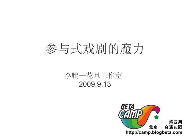 参与式戏剧的魔力 李鹏—花旦工作室  2009.9.13 第四期 北京  ·  奇遇花园 http://camp.blogbeta.com