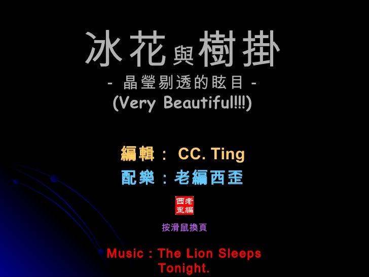 Music : The Lion Sleeps Tonight. 冰花 與 樹掛 - 晶瑩剔透的眩目 - (Very Beautiful!!!)   編輯: CC. Ting 配樂:老編西歪 按滑鼠換頁