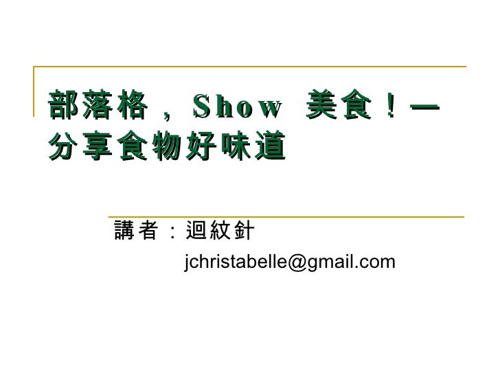部落格, Show  美食!— 分享食物好味道   講者:迴紋針   [email_address]
