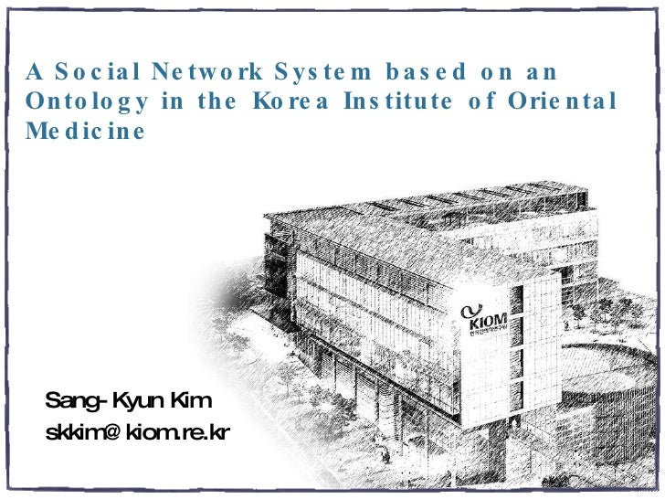 A Social Network System based on an Ontology in the Korea Institute of Oriental Medicine Sang-Kyun Kim [email_address]