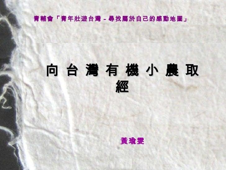 向 台 灣 有 機 小 農 取 經 青輔會「青年壯遊台灣-尋找屬於自己的感動地圖」   <ul><ul><li>      黃瑜雯      </li></ul></ul>