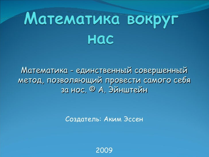 Создатель: Аким Эссен 2009 Математика - единственный совершенный метод, позволяющий провести самого себя за нос. ©   А. Эй...