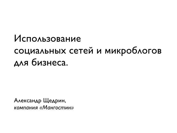 Использование социальных сетей и микроблогов для бизнеса.   Александр Щедрин, компания «Мангостин»