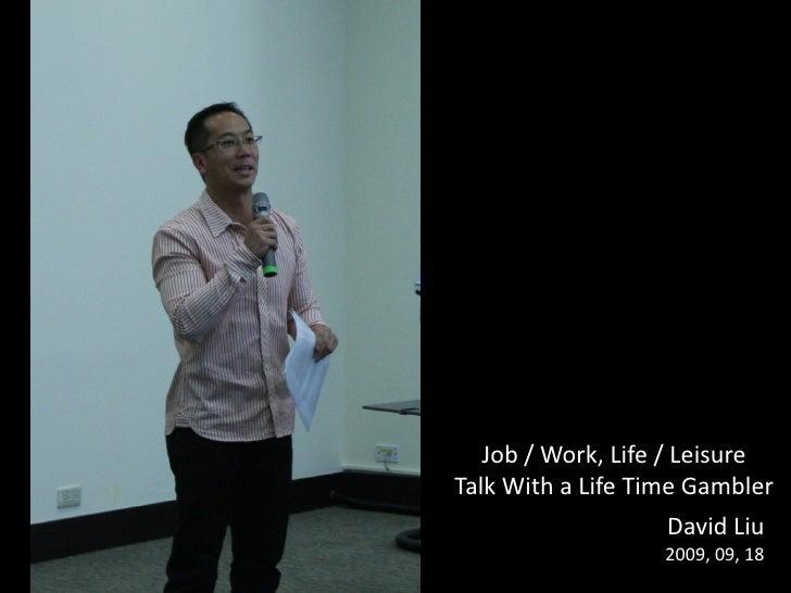 Job / Work, Life / Leisure Talk With a Life Time Gambler                    David Liu                    2009, 09, 18