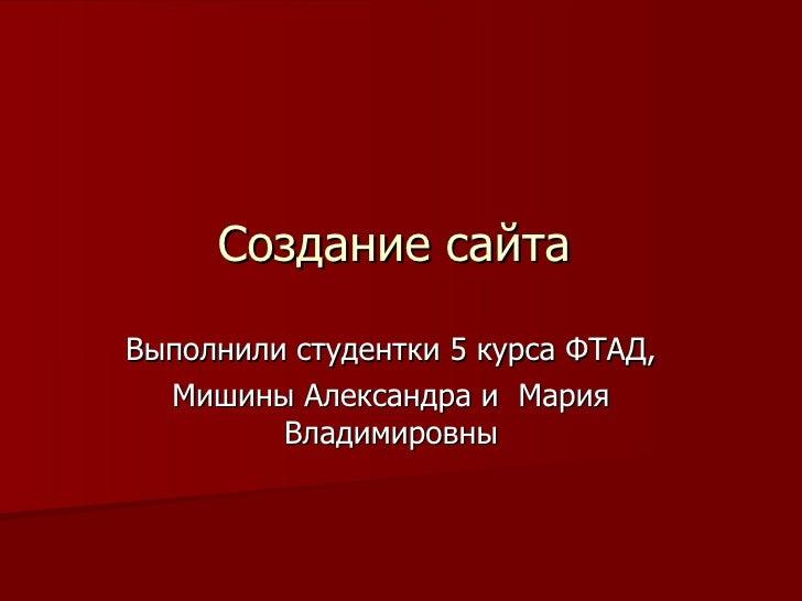 Создание сайта Выполнили студентки 5 курса ФТАД, Мишины Александра и  Мария Владимировны