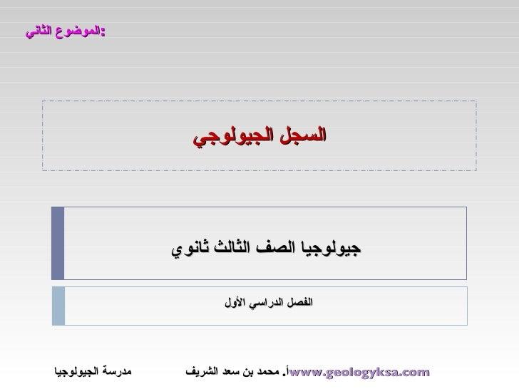 السجل الجيولوجي الموضوع الثاني : جيولوجيا الصف الثالث ثانوي أ .  محمد بن سعد الشريف  مدرسة الجيولوجيا www.geologyksa.com  ...