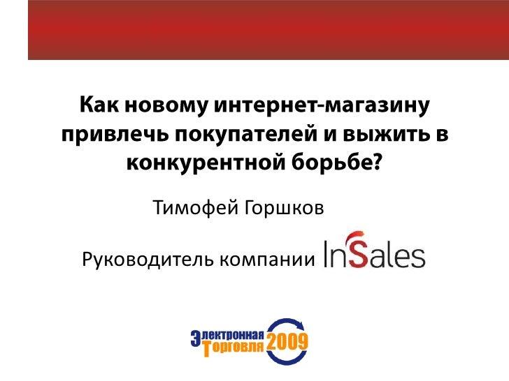 Как новому интернет-магазину привлечь покупателей и выжить в конкурентной борьбе?<br />Тимофей Горшков <br />Руководитель ...
