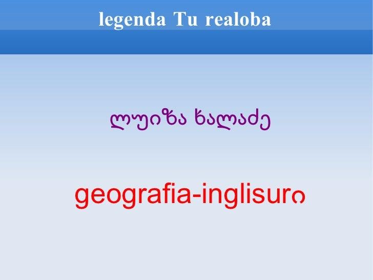 legenda Tu realoba <ul><ul><li>ლუიზა ხალაძე </li></ul></ul><ul><ul><li>geografia-inglisurი </li></ul></ul>