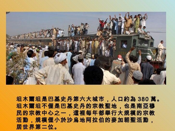 坦木爾坦是巴基史丹第六大城市,人口約為 380 萬。坦木爾坦不僅是巴基史丹的宗教聖地,也是南亞穆民的宗教中心之一,這裡每年都舉行大規模的宗教活動,規模僅小於沙烏地阿拉伯的麥加朝聖活動,居世界第二位。