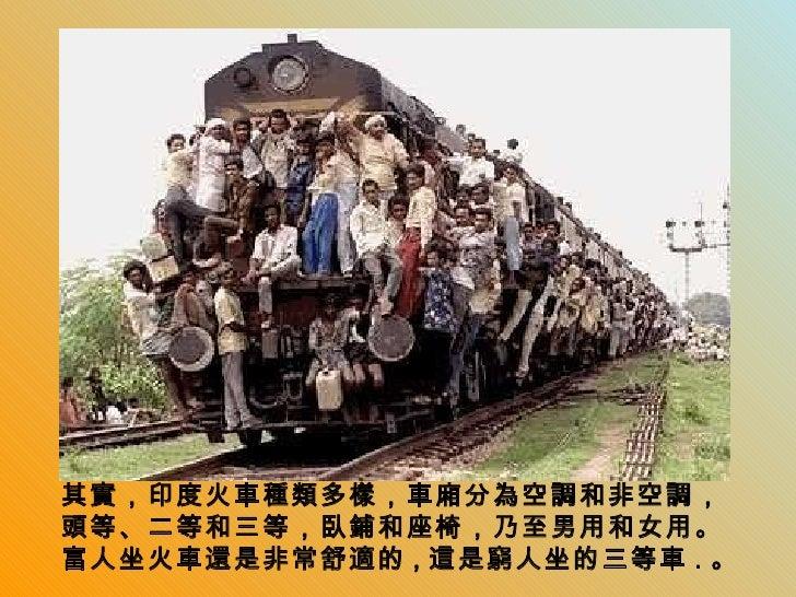 其實,印度火車種類多樣,車廂分為空調和非空調,頭等、二等和三等,臥鋪和座椅,乃至男用和女用。富人坐火車還是非常舒適的 , 這是窮人坐的三等車 . 。