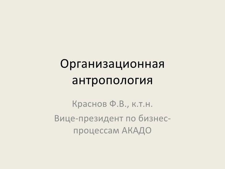 Организационная антропология Краснов Ф.В., к.т.н. Вице-президент по бизнес-процессам АКАДО
