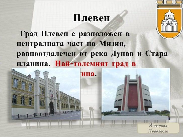 Плевен <ul><li>Град Плевен е разположен в централната част на Мизия, равноотдалечен от река Дунав и Стара планина .   Най-...